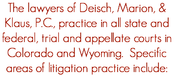 The lawyers of Deisch, Marion, & Klaus, P.C., practice in all state and federal, trial and appellate courts in Colorado and Wyoming. Specific areas of litigation practice include: